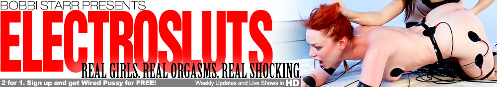 Bobbi Starr Presents - Electrosluts - Real Girls. Real Orgasms. Real Shocking. - 2 for 1. Sign up and get Wired Pussy for FREE! - Weekly Updates and Live Shows in HD