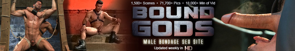 15000+ scenes, 71700+ pictures, 18000 Minutes of Video, Bound Gods, Male bondage sex site, updated weekly in HD