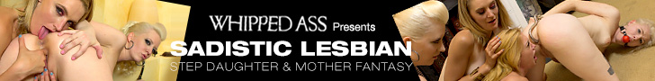 Whipped Ass Presents - Sadistic Lesbian Step Daughter & Mother Fantasy