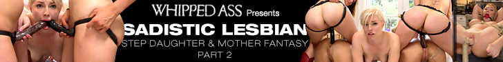 Whipped Ass Presents - Sadistic Lesbian Step Daughter and Mother Fantasy Part 2