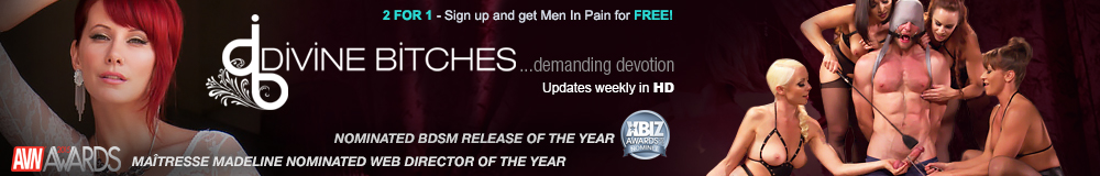 2 for 1-Sign up and get Men in Pain for Free! Divine Bitches...demanding devotion Updates weekly in HD Nominated BDSM release of the year Maitresse Madeline nominated web director of the year